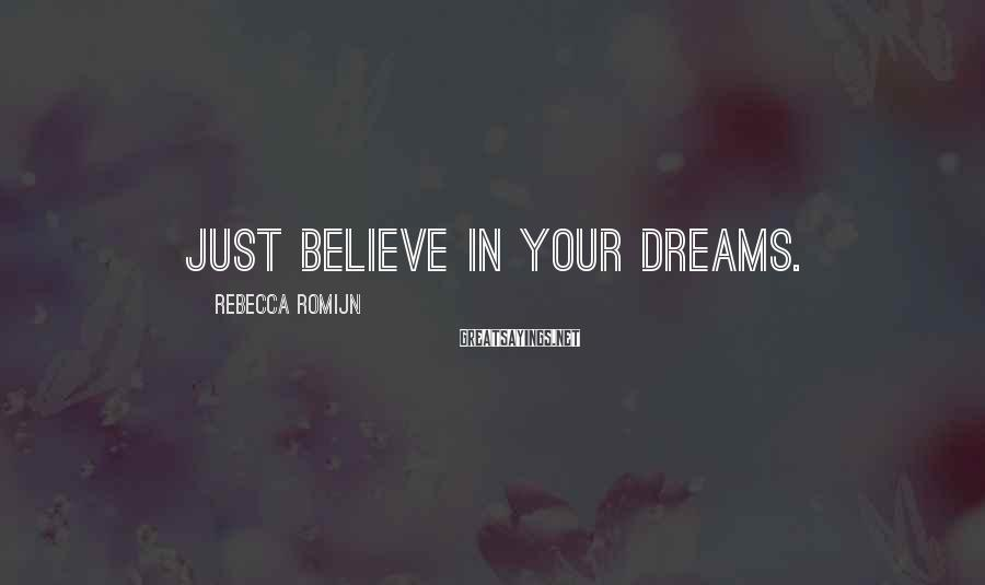 Rebecca Romijn Sayings: Just believe in your dreams.