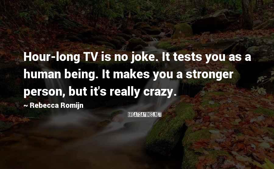 Rebecca Romijn Sayings: Hour-long TV is no joke. It tests you as a human being. It makes you