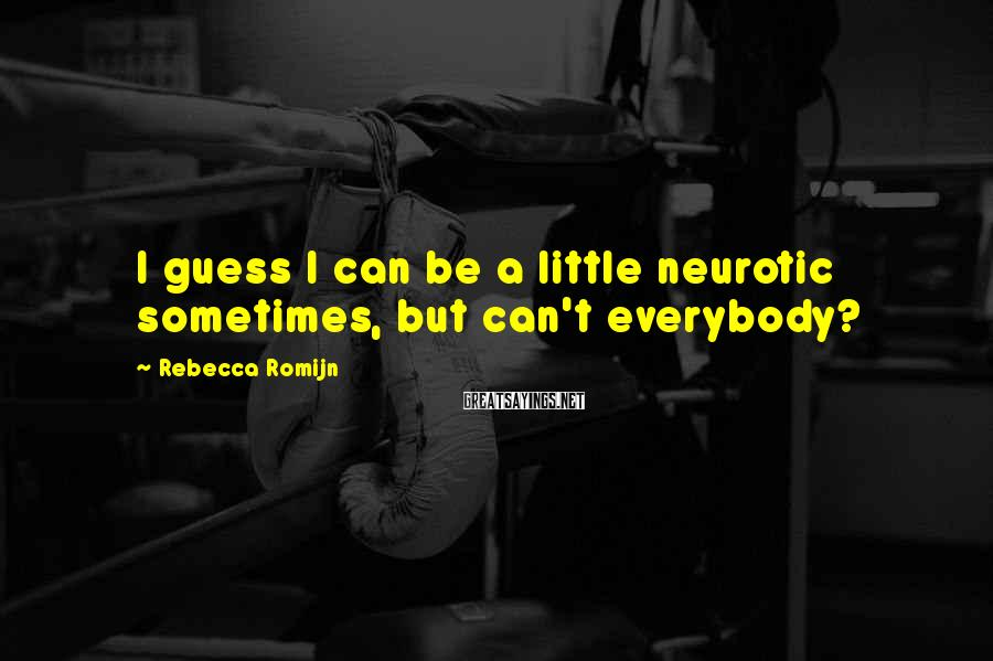 Rebecca Romijn Sayings: I guess I can be a little neurotic sometimes, but can't everybody?