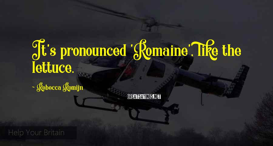 Rebecca Romijn Sayings: It's pronounced 'Romaine', like the lettuce.