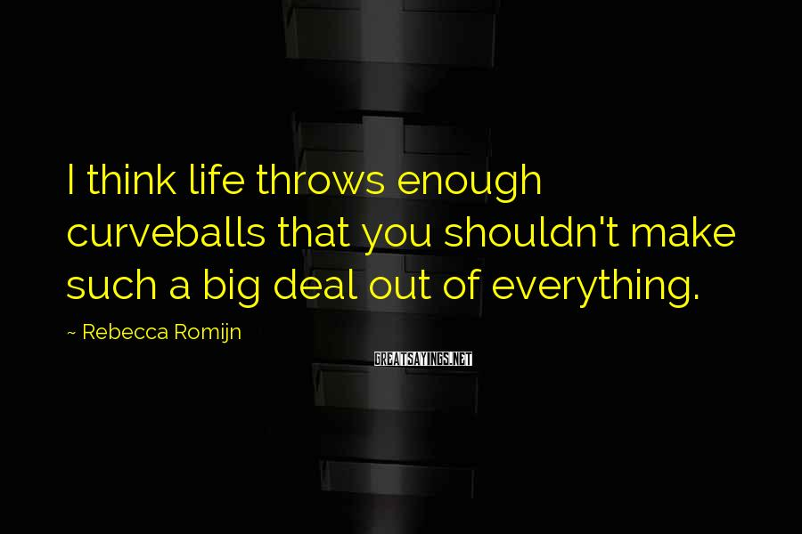 Rebecca Romijn Sayings: I think life throws enough curveballs that you shouldn't make such a big deal out