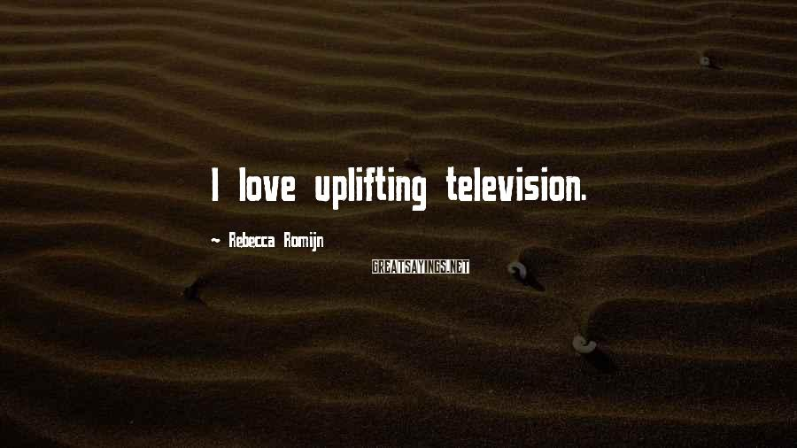 Rebecca Romijn Sayings: I love uplifting television.