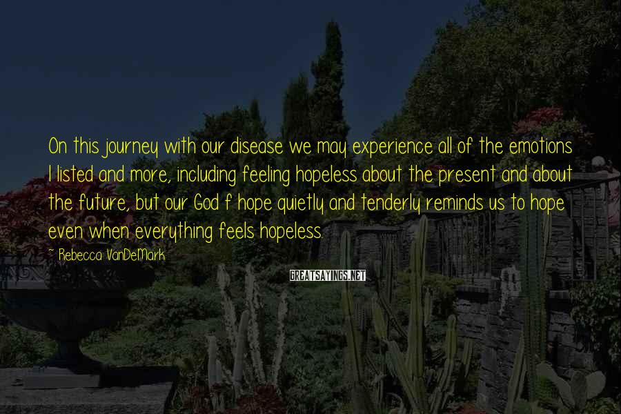 Rebecca VanDeMark Sayings: On this journey with our disease we may experience all of the emotions I listed