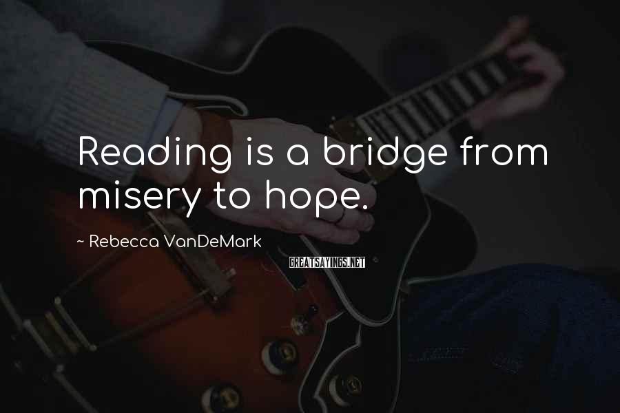 Rebecca VanDeMark Sayings: Reading is a bridge from misery to hope.