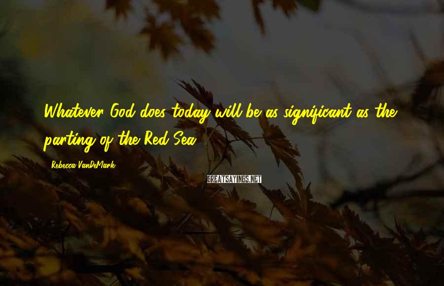 Rebecca VanDeMark Sayings: Whatever God does today will be as significant as the parting of the Red Sea.