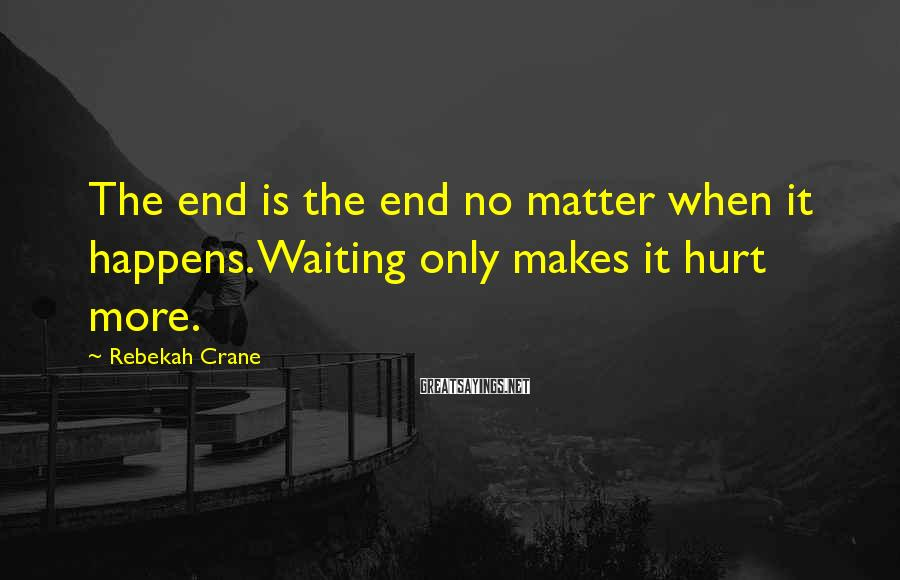 Rebekah Crane Sayings: The end is the end no matter when it happens. Waiting only makes it hurt