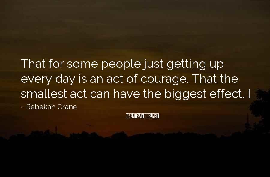 Rebekah Crane Sayings: That for some people just getting up every day is an act of courage. That