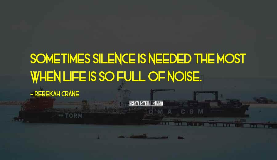 Rebekah Crane Sayings: Sometimes silence is needed the most when life is so full of noise.