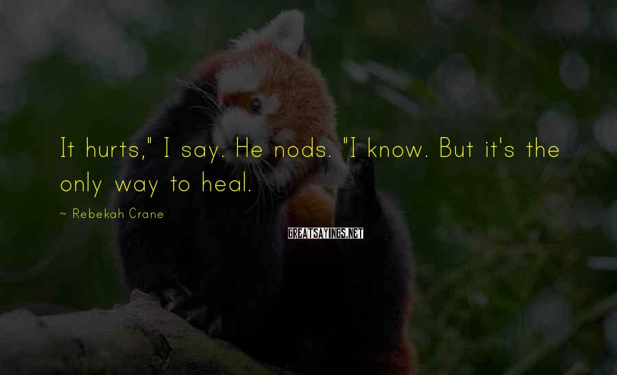 "Rebekah Crane Sayings: It hurts,"" I say. He nods. ""I know. But it's the only way to heal."