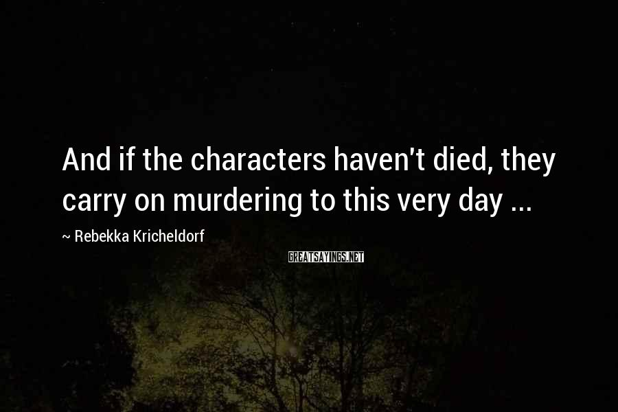 Rebekka Kricheldorf Sayings: And if the characters haven't died, they carry on murdering to this very day ...