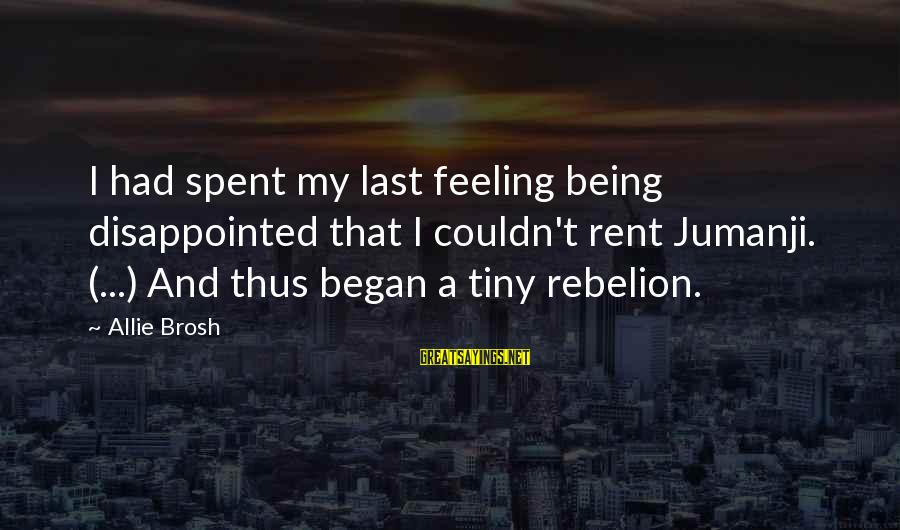 Rebelion Sayings By Allie Brosh: I had spent my last feeling being disappointed that I couldn't rent Jumanji. (...) And