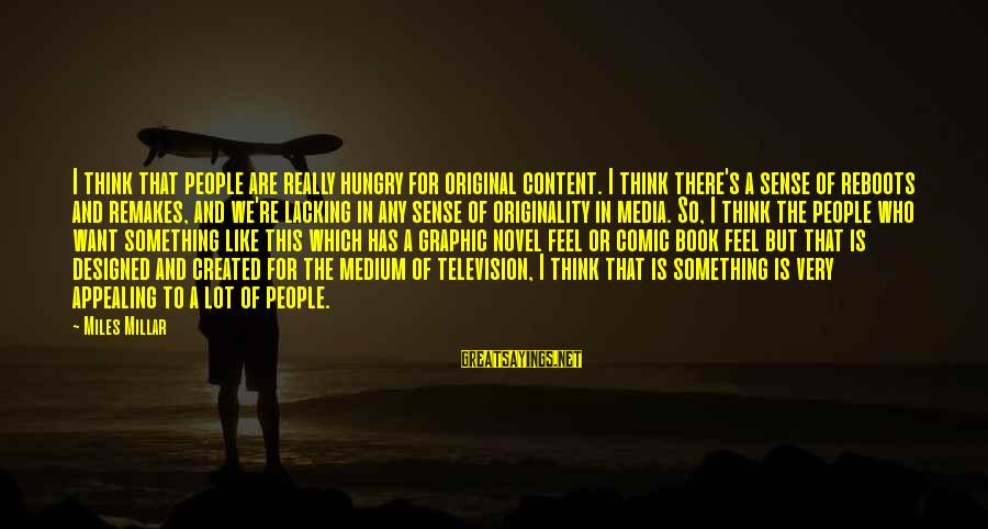 Reboots Sayings By Miles Millar: I think that people are really hungry for original content. I think there's a sense