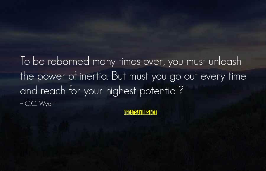 Reborned Sayings By C.C. Wyatt: To be reborned many times over, you must unleash the power of inertia. But must
