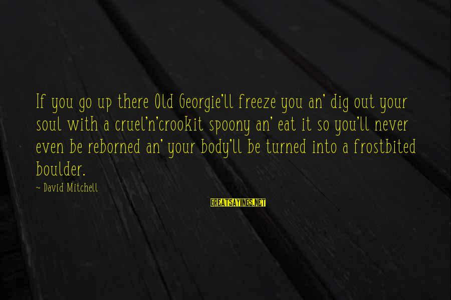 Reborned Sayings By David Mitchell: If you go up there Old Georgie'll freeze you an' dig out your soul with