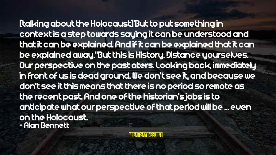 Recent Past Sayings By Alan Bennett: [talking about the Holocaust]'But to put something in context is a step towards saying it