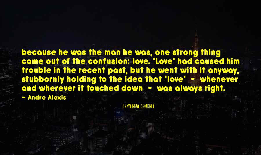 Recent Past Sayings By Andre Alexis: because he was the man he was, one strong thing came out of the confusion:
