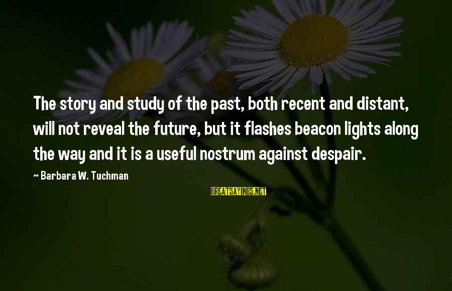 Recent Past Sayings By Barbara W. Tuchman: The story and study of the past, both recent and distant, will not reveal the