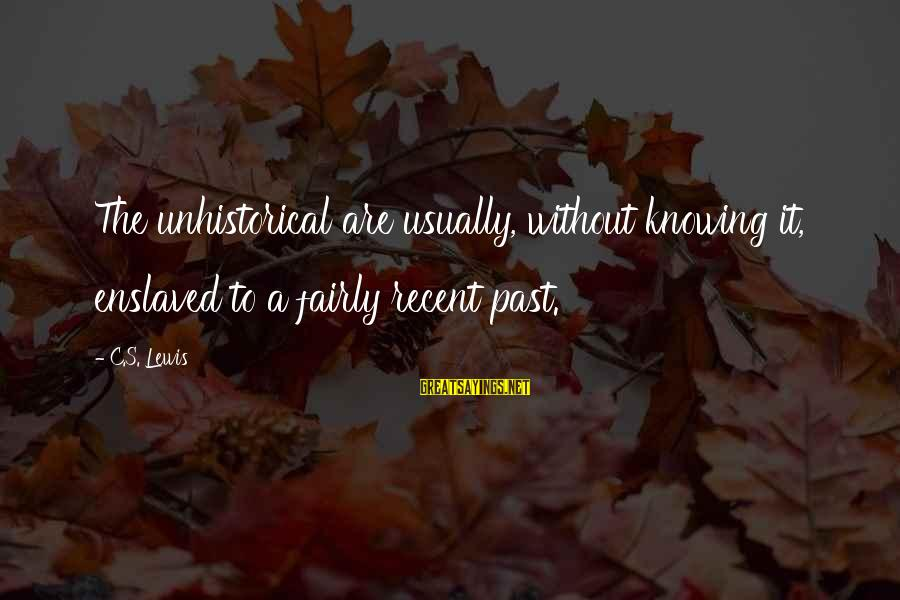Recent Past Sayings By C.S. Lewis: The unhistorical are usually, without knowing it, enslaved to a fairly recent past.