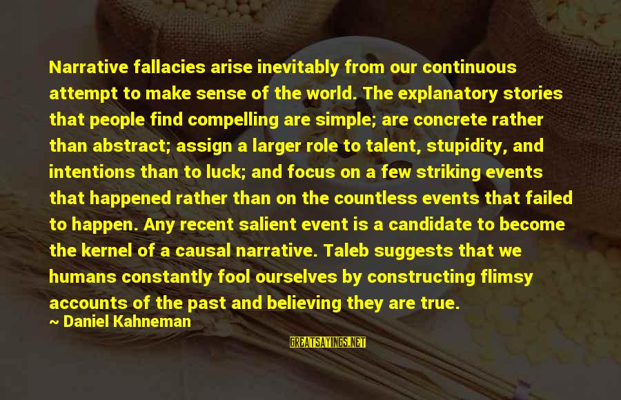 Recent Past Sayings By Daniel Kahneman: Narrative fallacies arise inevitably from our continuous attempt to make sense of the world. The
