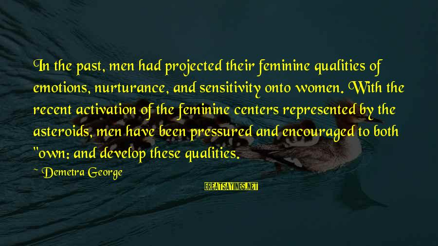 Recent Past Sayings By Demetra George: In the past, men had projected their feminine qualities of emotions, nurturance, and sensitivity onto