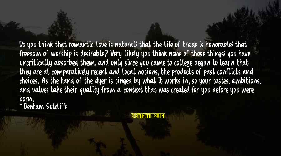 Recent Past Sayings By Denham Sutcliffe: Do you think that romantic love is natural; that the life of trade is honorable;