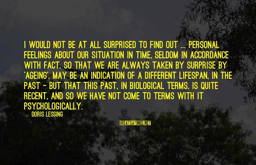 Recent Past Sayings By Doris Lessing: I would not be at all surprised to find out ... personal feelings about our