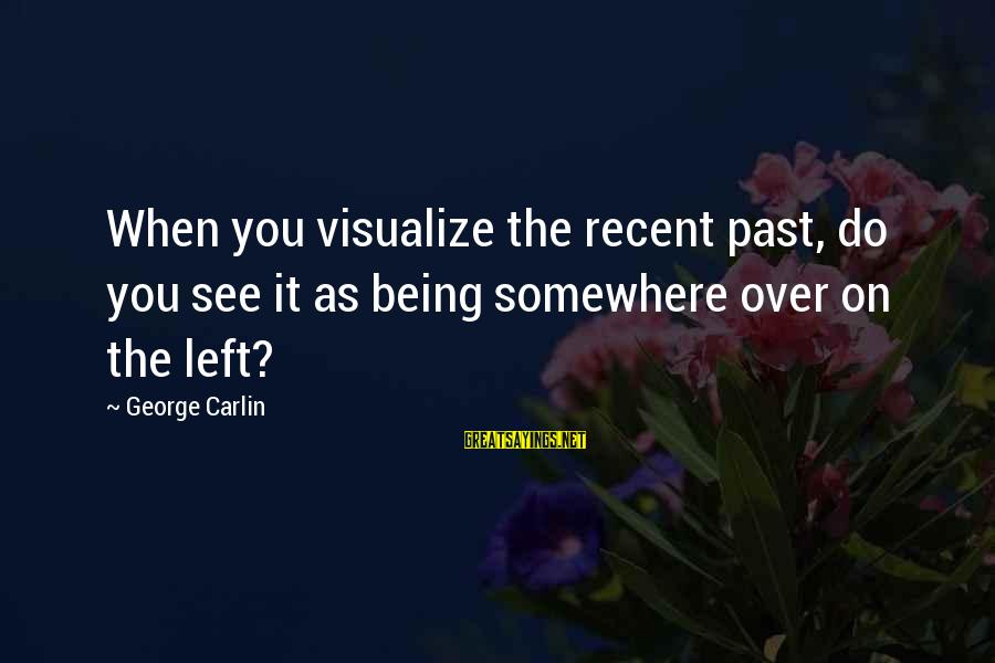 Recent Past Sayings By George Carlin: When you visualize the recent past, do you see it as being somewhere over on