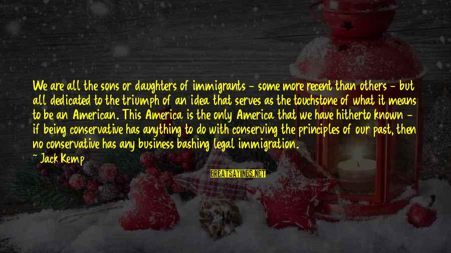 Recent Past Sayings By Jack Kemp: We are all the sons or daughters of immigrants - some more recent than others