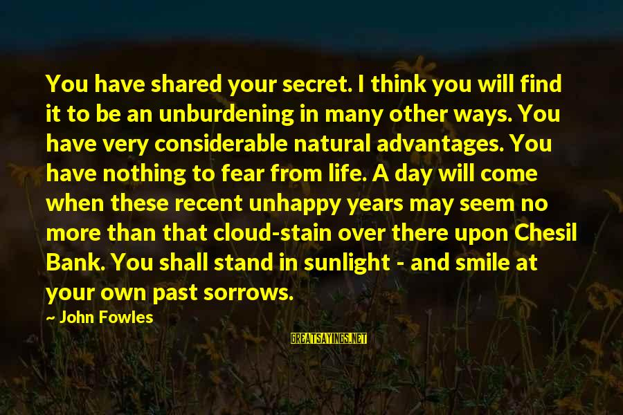 Recent Past Sayings By John Fowles: You have shared your secret. I think you will find it to be an unburdening