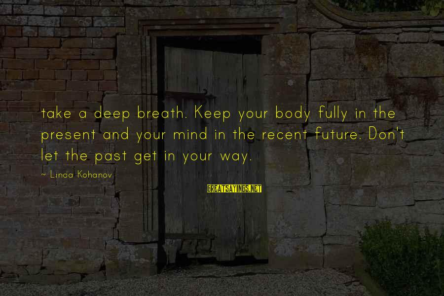 Recent Past Sayings By Linda Kohanov: take a deep breath. Keep your body fully in the present and your mind in