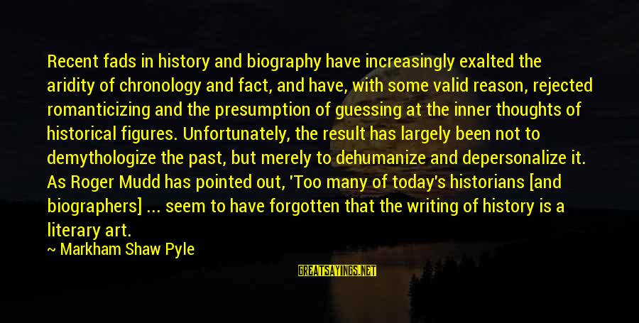 Recent Past Sayings By Markham Shaw Pyle: Recent fads in history and biography have increasingly exalted the aridity of chronology and fact,