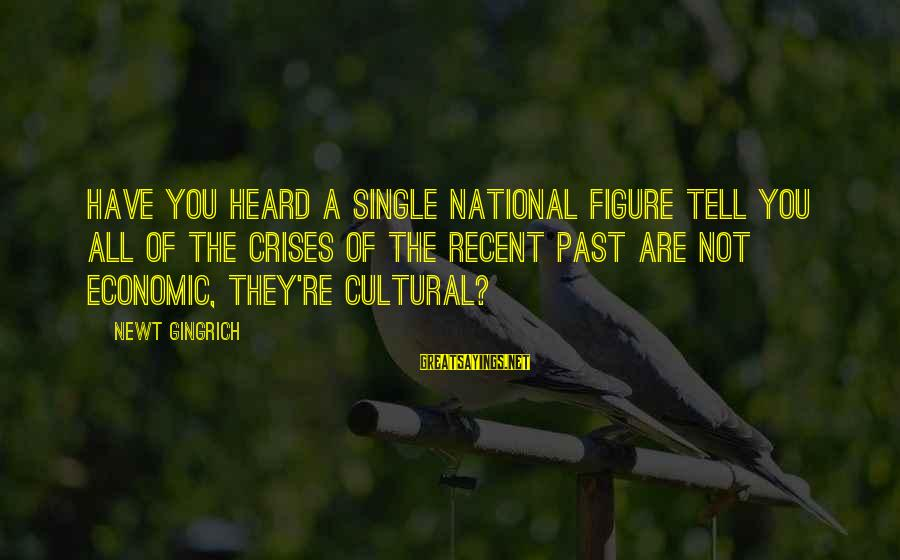 Recent Past Sayings By Newt Gingrich: Have you heard a single national figure tell you all of the crises of the