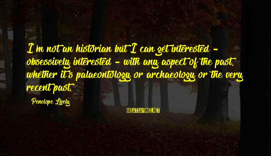 Recent Past Sayings By Penelope Lively: I'm not an historian but I can get interested - obsessively interested - with any