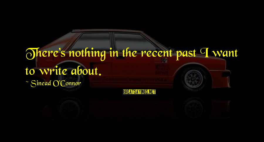 Recent Past Sayings By Sinead O'Connor: There's nothing in the recent past I want to write about.