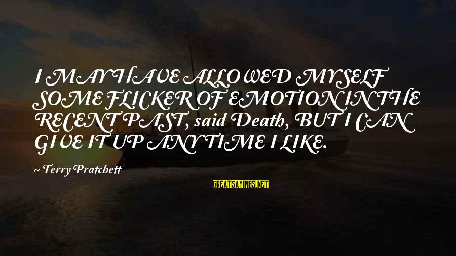 Recent Past Sayings By Terry Pratchett: I MAY HAVE ALLOWED MYSELF SOME FLICKER OF EMOTION IN THE RECENT PAST, said Death,