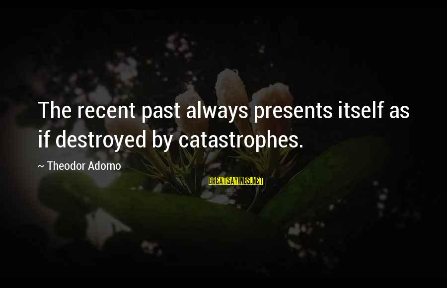Recent Past Sayings By Theodor Adorno: The recent past always presents itself as if destroyed by catastrophes.