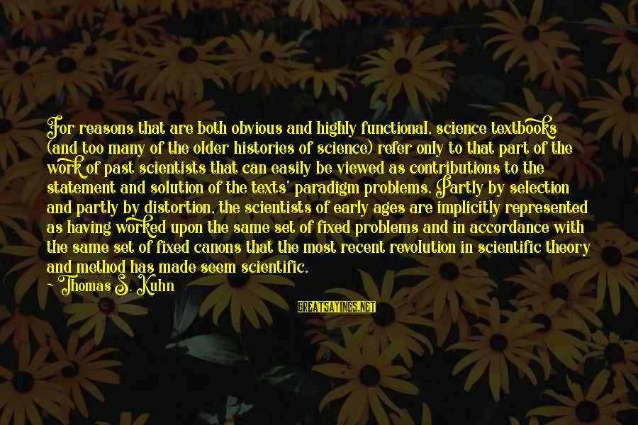 Recent Past Sayings By Thomas S. Kuhn: For reasons that are both obvious and highly functional, science textbooks (and too many of
