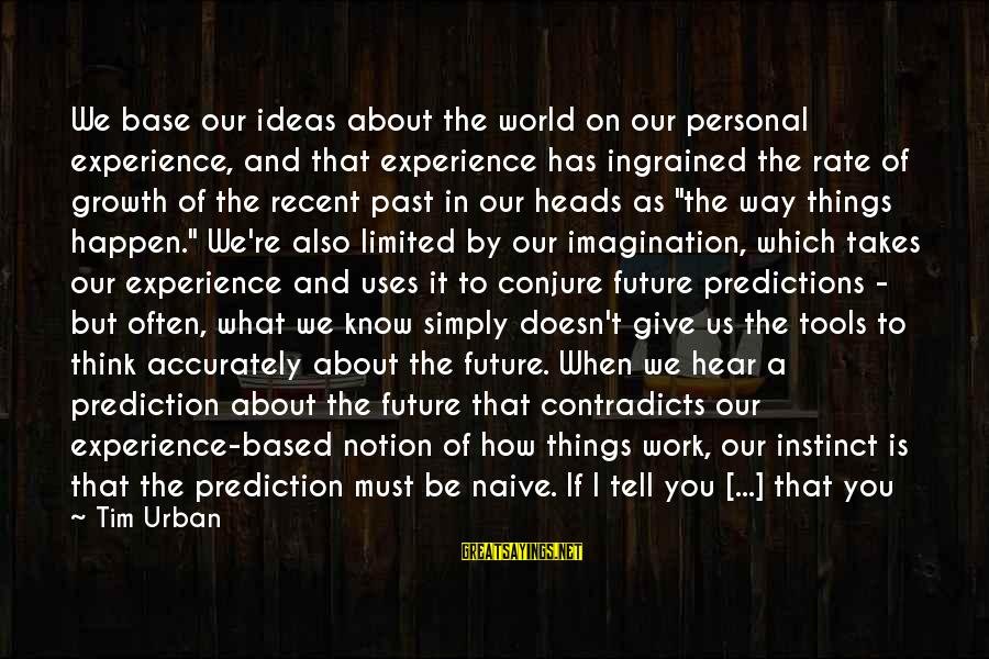 Recent Past Sayings By Tim Urban: We base our ideas about the world on our personal experience, and that experience has