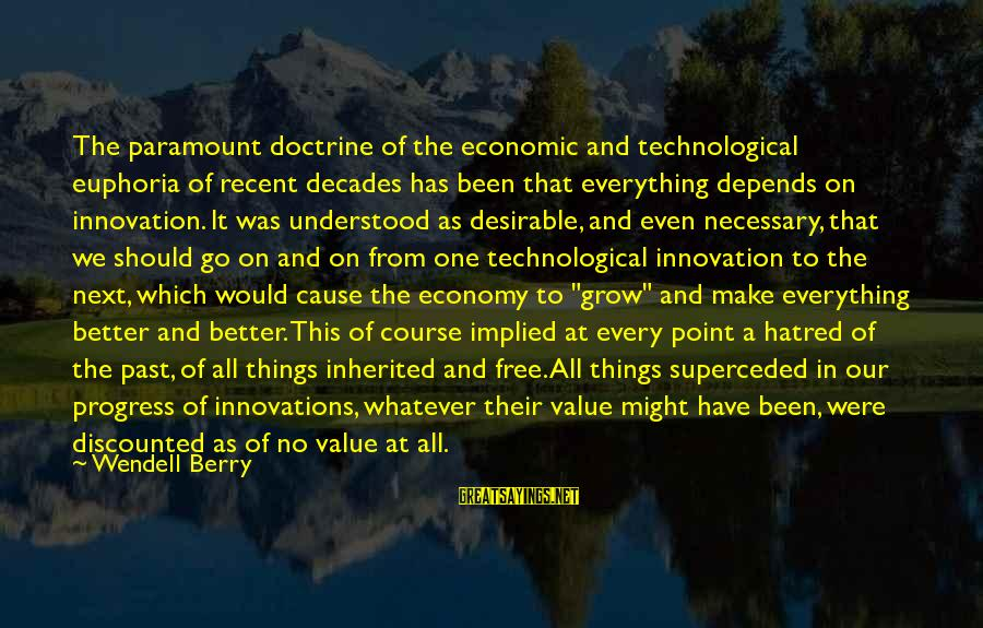 Recent Past Sayings By Wendell Berry: The paramount doctrine of the economic and technological euphoria of recent decades has been that