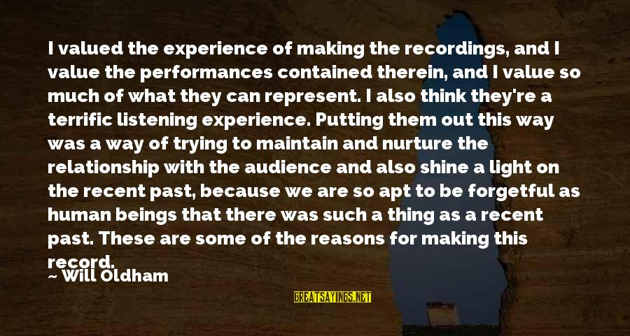 Recent Past Sayings By Will Oldham: I valued the experience of making the recordings, and I value the performances contained therein,
