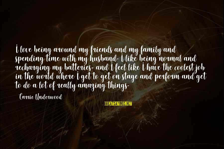 Recharging Your Batteries Sayings By Carrie Underwood: I love being around my friends and my family and spending time with my husband.
