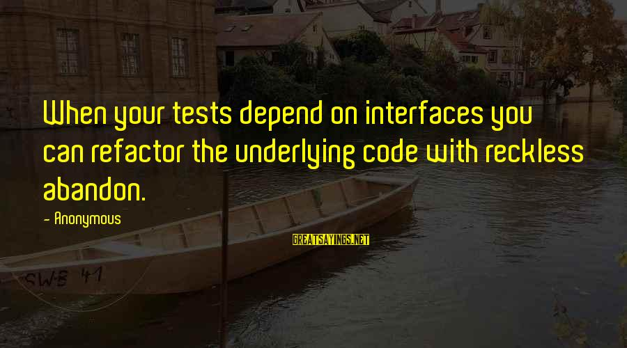 Reckless Abandon Sayings By Anonymous: When your tests depend on interfaces you can refactor the underlying code with reckless abandon.