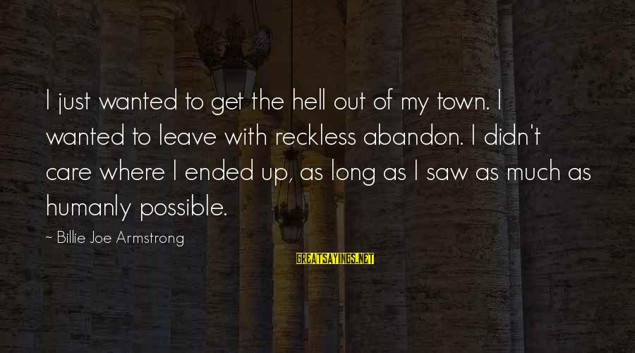 Reckless Abandon Sayings By Billie Joe Armstrong: I just wanted to get the hell out of my town. I wanted to leave