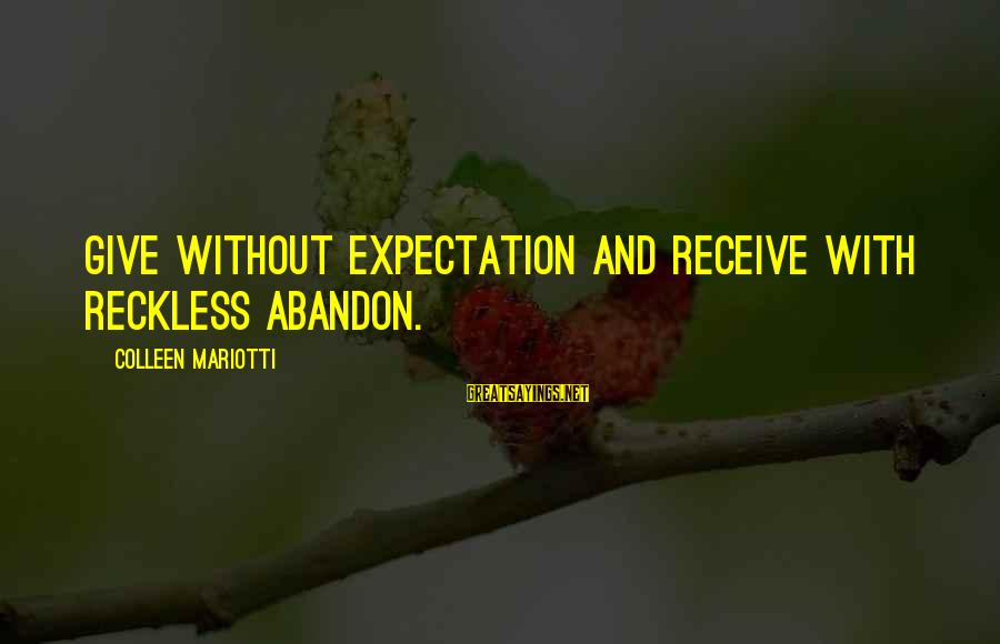 Reckless Abandon Sayings By Colleen Mariotti: Give without expectation and receive with reckless abandon.