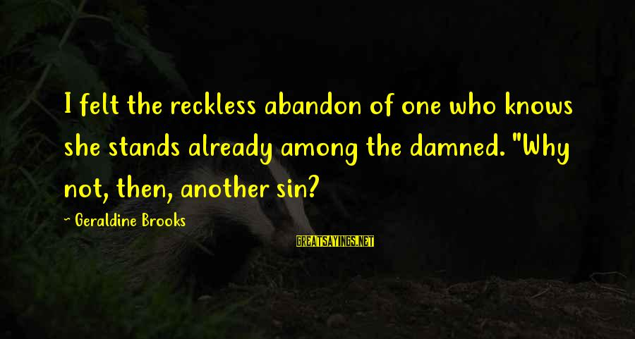 Reckless Abandon Sayings By Geraldine Brooks: I felt the reckless abandon of one who knows she stands already among the damned.