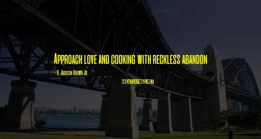 Reckless Abandon Sayings By H. Jackson Brown Jr.: Approach love and cooking with reckless abandon