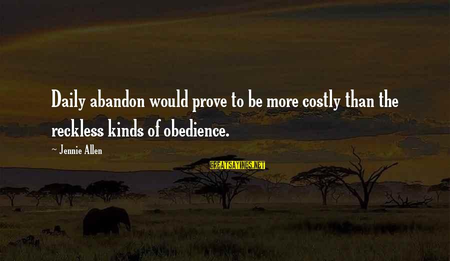 Reckless Abandon Sayings By Jennie Allen: Daily abandon would prove to be more costly than the reckless kinds of obedience.
