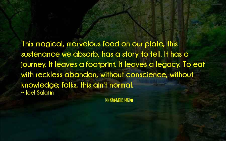 Reckless Abandon Sayings By Joel Salatin: This magical, marvelous food on our plate, this sustenance we absorb, has a story to