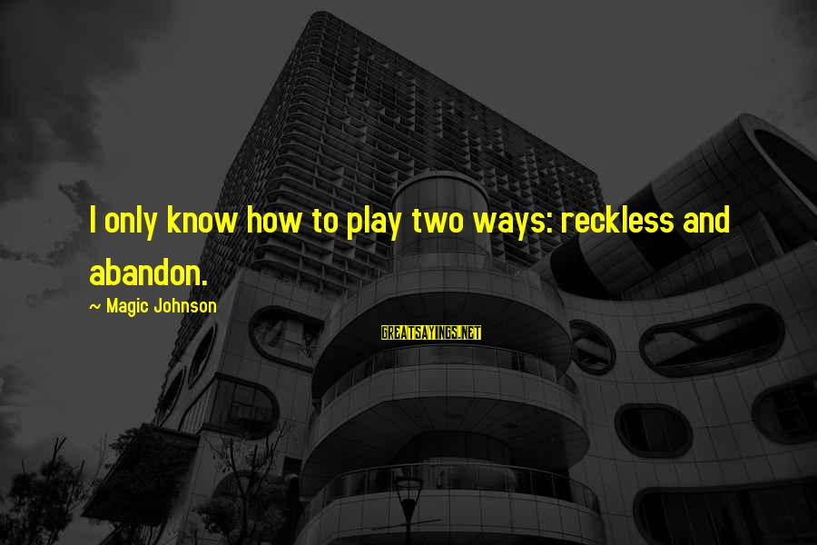 Reckless Abandon Sayings By Magic Johnson: I only know how to play two ways: reckless and abandon.