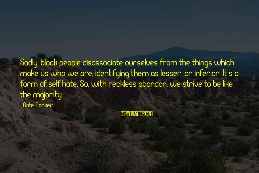 Reckless Abandon Sayings By Nate Parker: Sadly, black people disassociate ourselves from the things which make us who we are, identifying